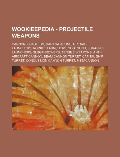 9781234858780: Wookieepedia - Projectile Weapons: Cannons, Casters, Dart Weapons, Grenade Launchers, Rocket Launchers, Shotguns, Shrapnel Launchers, Slugthrowers, Te
