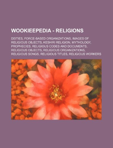 9781234859152: Wookieepedia - Religions: Deities, Force-Based Organizations, Images of Religious Objects, Keshiri Religion, Mythology, Prophecies, Religious Co