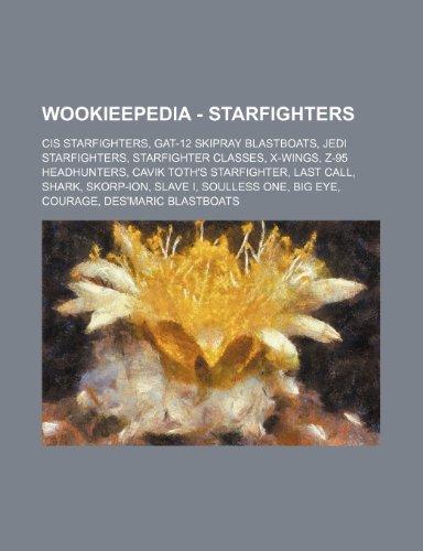 9781234859305: Wookieepedia - Starfighters: CIS starfighters, GAT-12 Skipray Blastboats, Jedi starfighters, Starfighter classes, X-wings, Z-95 Headhunters, Cavik ... One, Big Eye, Courage, Des'maric Blastboa