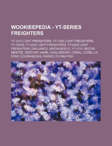 9781234859442: Wookieepedia - Yt-Series Freighters: Yt-1210 Light Freighters, Yt-1300 Light Freighters, Yt-1930s, Yt-2000 Light Freighters, Yt-2400 Light Freighters,