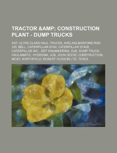 9781234861032: Tractor & Construction Plant - Dump Trucks: ADT, Ultra Class Haul Trucks, Aveling-Barford Rxd 125, Bell, Caterpillar D740, Caterpillar D740e, Caterpil
