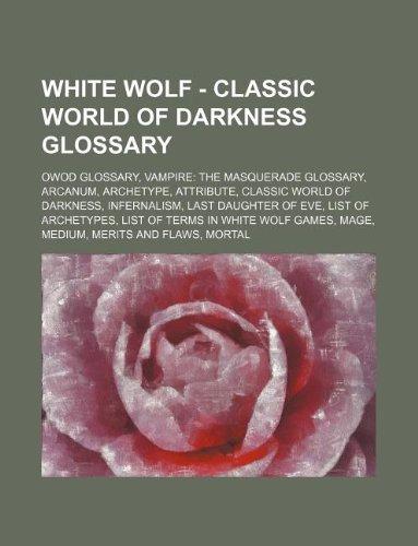 9781234861223: White Wolf - Classic World of Darkness Glossary: Owod Glossary, Vampire: The Masquerade Glossary, Arcanum, Archetype, Attribute, Classic World of Dark