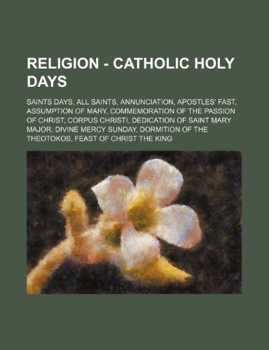 9781234861384: Religion - Catholic Holy Days: Saints Days, All Saints, Annunciation, Apostles' Fast, Assumption of Mary, Commemoration of the Passion of Christ, Cor