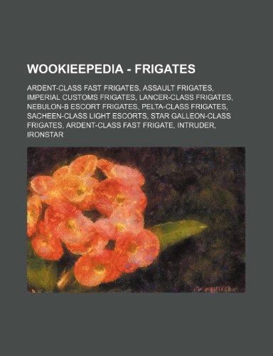 9781234862121: Wookieepedia - Frigates: Ardent-Class Fast Frigates, Assault Frigates, Imperial Customs Frigates, Lancer-Class Frigates, Nebulon-B Escort Friga
