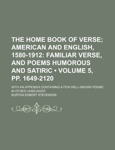 The Home Book of Verse (Volume 5, pp. 1649-2120); American and English, 1580-1912 Familiar Verse, and Poems Humorous and Satiric. With an Appendix Containing a Few Well-Known Poems in Other Languages (1234894254) by Stevenson, Burton Egbert