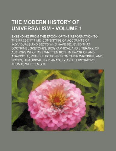 9781234901837: The modern history of Universalism Volume 1 ; extending from the epoch of the reformation to the present time. Consisting of accounts of individuals ... and literary, of authors who have writt