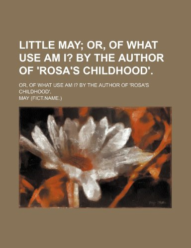 9781234903954: Little May; Or, of What Use Am I? by the Author of 'rosa's Childhood' Or, of What Use Am I? by the Author of 'rosa's Childhood'.