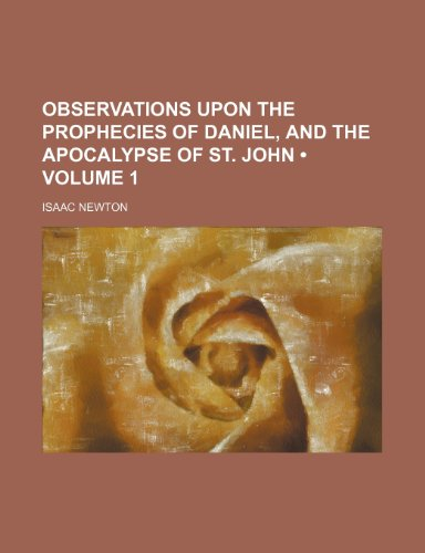 Observations Upon the Prophecies of Daniel, and the Apocalypse of St. John (Volume 1) (9781234920012) by Isaac Newton