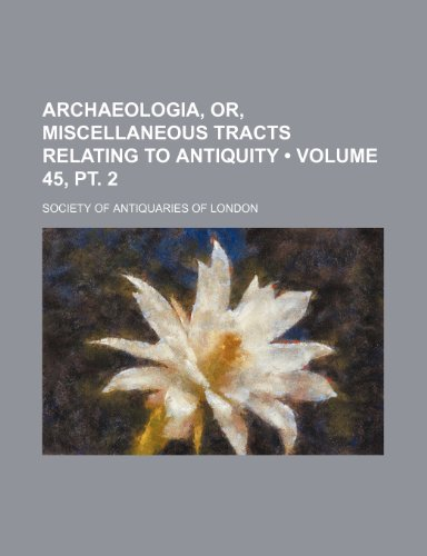 9781234978839: Archaeologia, Or, Miscellaneous Tracts Relating to Antiquity (Volume 45, pt. 2)