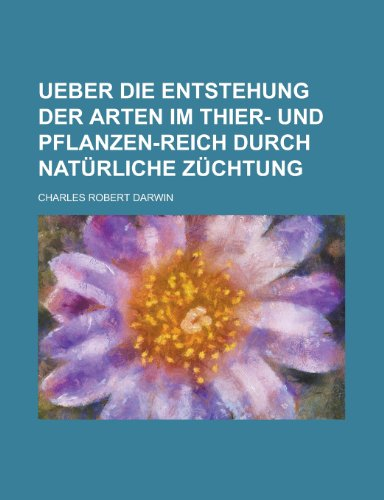 Ueber Die Entstehung Der Arten Im Thier- Und Pflanzen-Reich Durch Naturliche Zuchtung (German Edition) (1234985195) by Darwin, Charles Robert