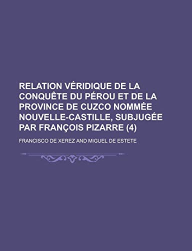 9781234993948: Relation Veridique de La Conquete Du Perou Et de La Province de Cuzco Nommee Nouvelle-Castille, Subjugee Par Francois Pizarre (4)