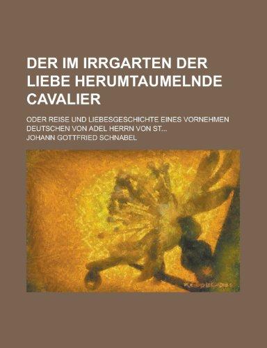 9781235001932: Der Im Irrgarten Der Liebe Herumtaumelnde Cavalier; Oder Reise Und Liebesgeschichte Eines Vornehmen Deutschen Von Adel Herrn Von St