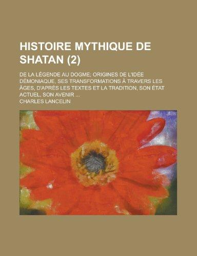 9781235030680: Histoire Mythique de Shatan (2); de La Legende Au Dogme Origines de L'Idee Demoniaque, Ses Transformations a Travers Les Ages, D'Apres Les Textes Et L (French Edition)