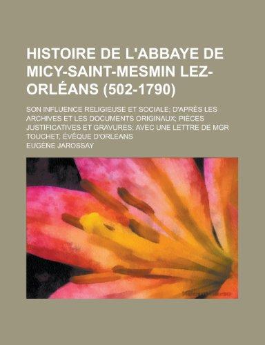 9781235052385: Histoire de L'Abbaye de Micy-Saint-Mesmin Lez-Orleans (502-1790); Son Influence Religieuse Et Sociale D'Apres Les Archives Et Les Documents Originaux