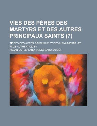 Vies Des Peres Des Martyrs Et Des Autres Principaux Saints (7); Tirees Des Actes Originaux Et Des Monuments Les Plus Authentiques (French Edition) (1235056333) by Godescard; Butler, Alban