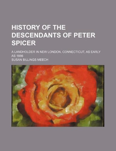 9781235062261: History of the descendants of Peter Spicer; a landholder in New London, Connecticut, as early as 1666