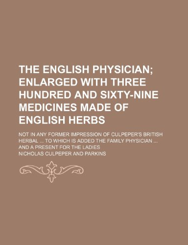 The English Physician; Enlarged with Three Hundred and Sixty-Nine Medicines Made of English Herbs. Not in Any Former Impression of Culpeper's British (1235087409) by Nicholas Culpeper