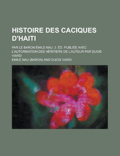 9781235097317: Histoire Des Caciques D'Haiti; Par Le Baron Emile Nau. 2. Ed. Publiee Avec L'Autorisation Des Heritiers de L'Auteur Par Ducis Viard
