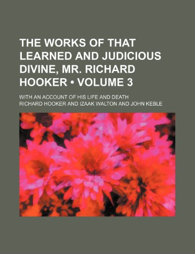 The Works of That Learned and Judicious Divine, Mr. Richard Hooker (Volume 3 ); With an Account of His Life and Death (9781235123139) by Hooker, Richard