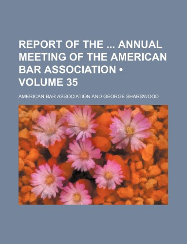 Report of the Annual Meeting of the American Bar Association (Volume 35) (123518174X) by Association, American Bar
