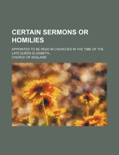 Certain Sermons or Homilies; Appointed to Be Read in Churches in the Time of the Late Queen Elizabeth (1235197409) by Church of England