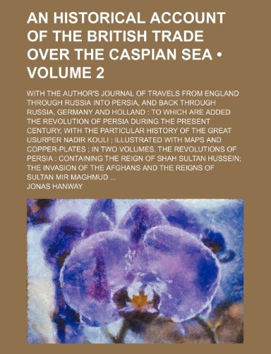 9781235213014: An Historical Account of the British Trade Over the Caspian Sea (Volume 2); With the Author's Journal of Travels from England Through Russia Into ... the Revolution of Persia During the Prese