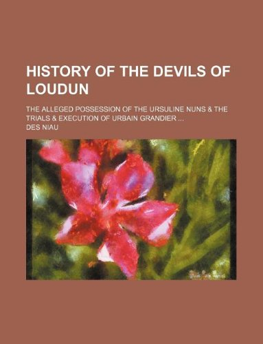9781235232107: History of the Devils of Loudun; The Alleged Possession of the Ursuline Nuns & the Trials & Execution of Urbain Grandier