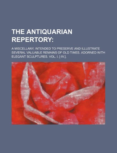 9781235244551: The antiquarian repertory; a miscellany, intended to preserve and illustrate several valuable remains of old times. Adorned with elegant sculptures. Vol. I. [-IV.].