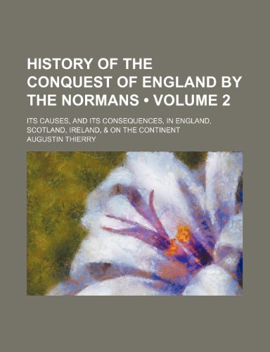 9781235245558: History of the Conquest of England by the Normans (Volume 2); Its Causes, and Its Consequences, in England, Scotland, Ireland, & on the Continent