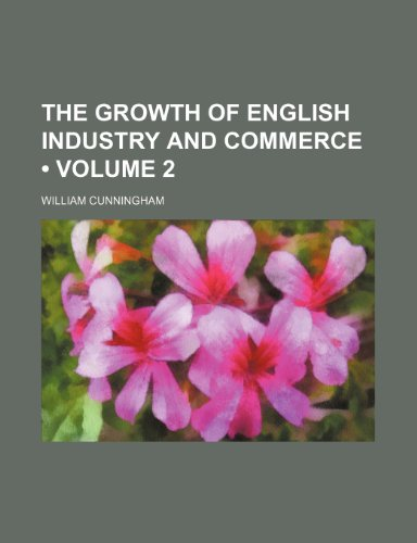 The Growth of English Industry and Commerce (Volume 2) (1235263185) by Cunningham, William