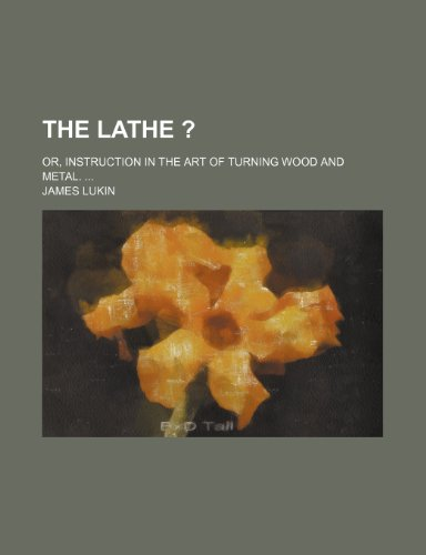 The lathe ?; or, Instruction in the art of turning wood and metal. (1235265099) by Lukin, James