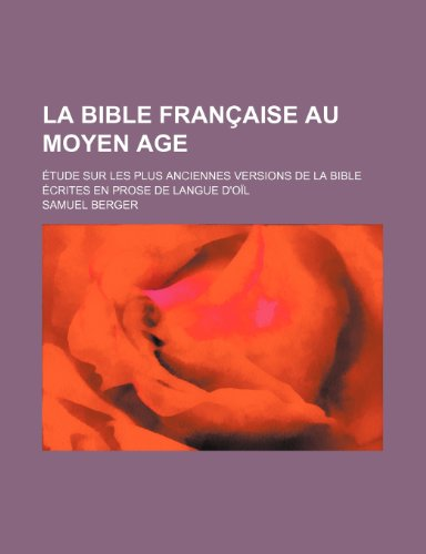 9781235280474: La Bible Francaise Au Moyen Age; Etude Sur Les Plus Anciennes Versions de La Bible Ecrites En Prose de Langue D'Oil