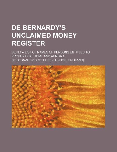 9781235293719: De Bernardy's unclaimed money register; being a list of names of persons entitled to property at home and abroad