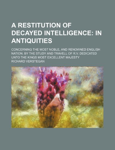 9781235330865: A restitution of decayed intelligence;  in antiquities. Concerning the most noble, and renowned English nation. By the study and travell of R.V. Dedicated unto the Kings most excellent Majesty