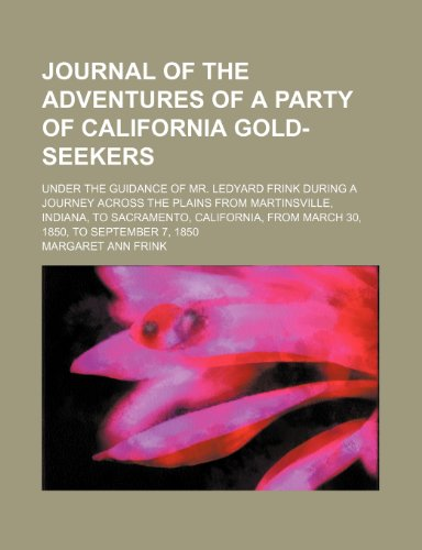 9781235348600: Journal of the Adventures of a Party of California Gold-Seekers; Under the Guidance of Mr. Ledyard Frink During a Journey Across the Plains From ... From March 30, 1850, to September 7, 1850