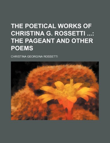 The Poetical Works of Christina G. Rossetti; The Pageant and Other Poems (1235352552) by Christina Georgina Rossetti