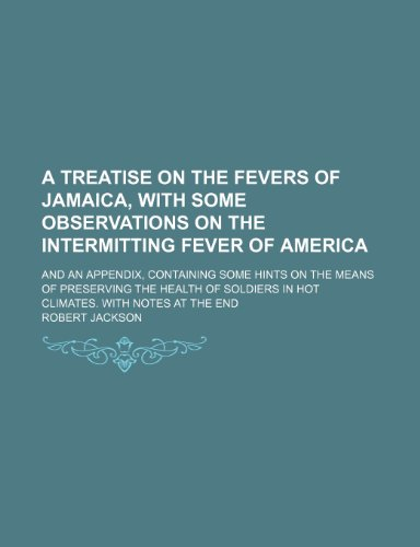 A Treatise on the Fevers of Jamaica, With Some Observations on the Intermitting Fever of America; And an Appendix, Containing Some Hints on the Means ... in Hot Climates. With Notes at the End (9781235367793) by Robert Jackson