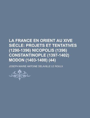 9781235375507: La France En Orient Au Xive Si Cle (44); Projets Et Tentatives (1290-1396) Nicopolis (1396) Constantinople (1397-1402) Modon (1403-1408)