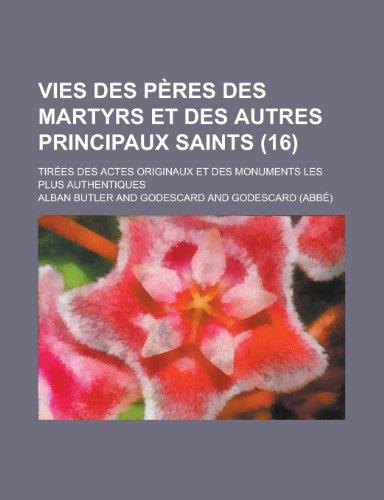 Vies Des P Res Des Martyrs Et Des Autres Principaux Saints (16); Tir Es Des Actes Originaux Et Des Monuments Les Plus Authentiques (French Edition) (1235382559) by Butler, Alban