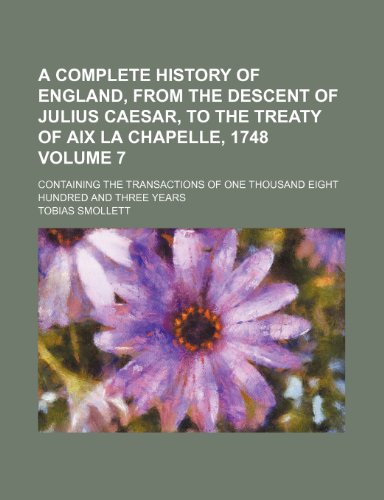 9781235385599: A complete history of England, from the descent of Julius Caesar, to the Treaty of Aix la Chapelle, 1748 Volume 7; containing the transactions of one thousand eight hundred and three years