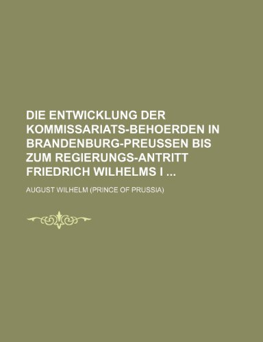 9781235403842: Die Entwicklung Der Kommissariats-Behoerden in Brandenburg-Preussen Bis Zum Regierungs-Antritt Friedrich Wilhelms I (German Edition)