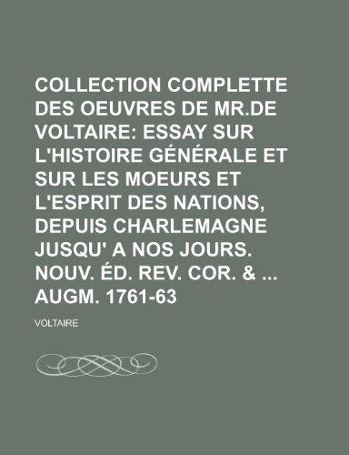 9781235418013: Collection Complette Des Oeuvres de Mr.de Voltaire; Essay Sur L'histoire Générale et Sur Les Moeurs et L'esprit Des Nations, Depuis Charlemagne Jusqu' ... Rev. Cor. & Augm. 1761-63 (French Edition)