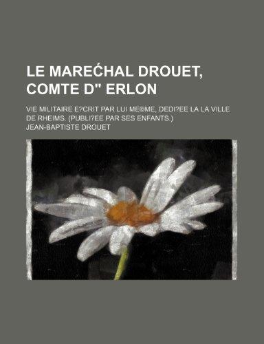 9781235418921: Le Mare Hal Drouet, Comte D Erlon; Vie Militaire E Rit Par Lui Mem E, Dediee a la Ville de Rheims. (Publiee Par Ses Enfants.)