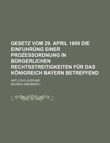 Gesetz Vom 29. April 1869 Die Einfuhrüng Einer Prozessordnung in Bürgerlichen Rechtsstreitigkeiten Für Das Königreich Bayern Betreffend; Amtliche Ausgabe (German Edition) (1235483266) by Bavaria