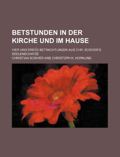Betstunden in der Kirche und im Hause. Vier und Dreißig Betrachtungen aus Chr. Scriver's...