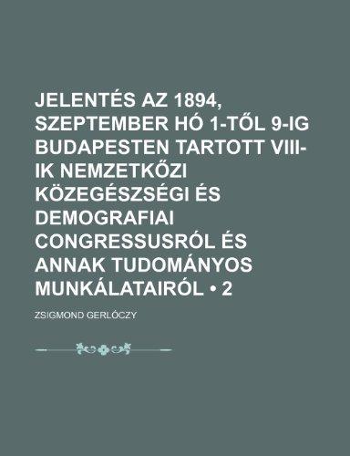 9781235509179: Jelentés az 1894, szeptember hó 1-tol 9-ig Budapesten tartott VIII-ik Nemzetkozi közegészségi és demografiai congressusról és annak tudományos munkálatairól (2) (French Edition)