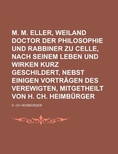 9781235509605: M. M. Eller, Weiland Doctor Der Philosophie Und Rabbiner Zu Celle, Nach Seinem Leben Und Wirken Kurz Geschildert, Nebst Einigen Vorträgen Des ... Von H. Ch. Heimbürger (German Edition)
