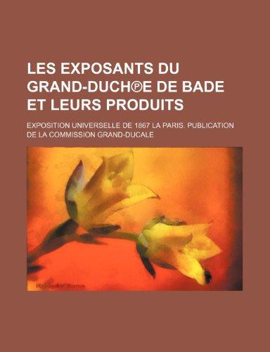 9781235512834: Les Exposants Du Grand-Duch℗e de Bade et Leurs Produits; Exposition Universelle de 1867 La Paris. Publication de La Commission Grand-Ducale