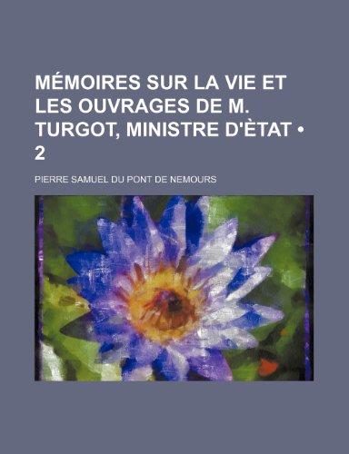 Memoires Sur La Vie Et Les Ouvrages de M. Turgot, Ministre D'Etat (2) (French Edition) (1235546004) by Nemours, Pierre Samuel Du Pont De