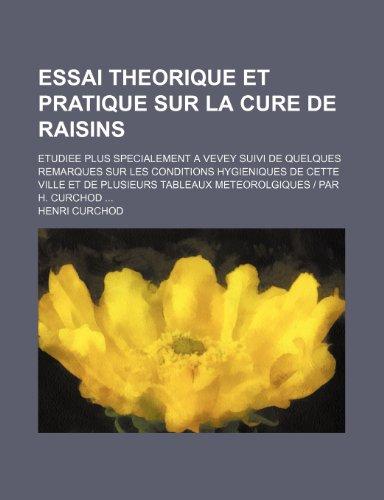 9781235577611: Essai Theorique Et Pratique Sur La Cure de Raisins; Etudiee Plus Specialement a Vevey Suivi de Quelques Remarques Sur Les Conditions Hygieniques de Ce
